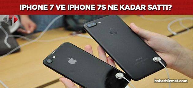 Apple, iPhone 7 ve iPhone 7S modellerinden ne kadar satış yaptı?
